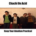 chachi on acid keep your idealism practical